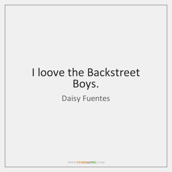 I loove the Backstreet Boys.