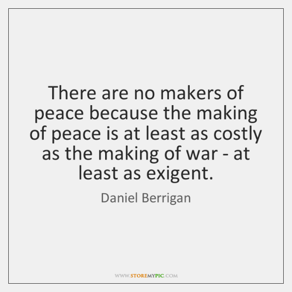 There are no makers of peace because the making of peace is ...