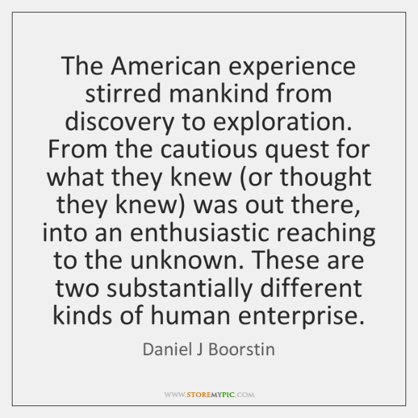 The American experience stirred mankind from discovery to exploration. From the cautious ...