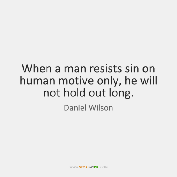 When a man resists sin on human motive only, he will not ...