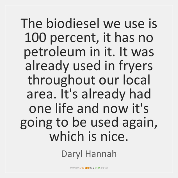 The biodiesel we use is 100 percent, it has no petroleum in it. ...