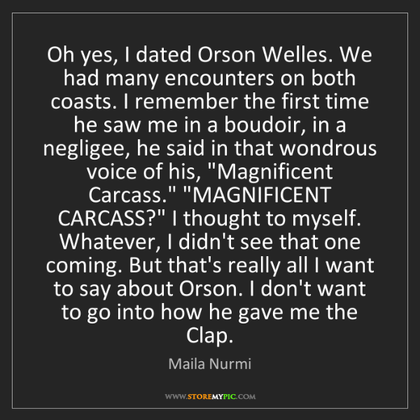 Maila Nurmi: Oh yes, I dated Orson Welles. We had many encounters...