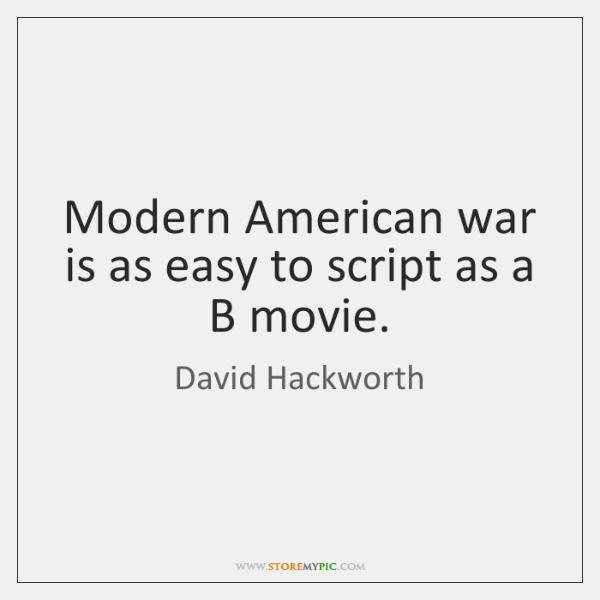 Modern American war is as easy to script as a B movie.