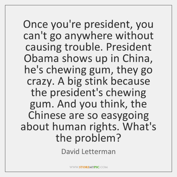 Once you're president, you can't go anywhere without causing trouble. President Obama ...