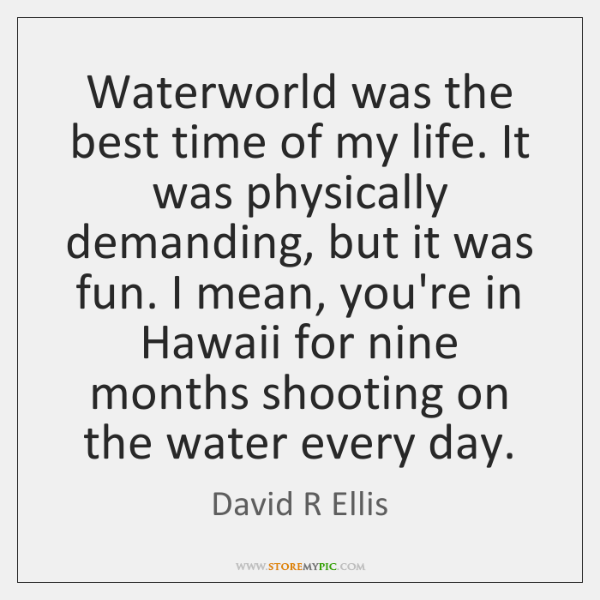 Waterworld was the best time of my life. It was physically demanding, ...