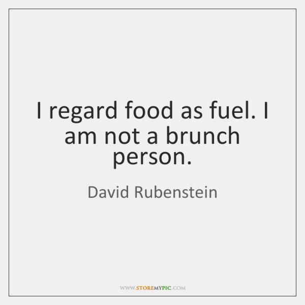 I regard food as fuel. I am not a brunch person.
