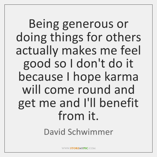 Being generous or doing things for others actually makes me feel good ...