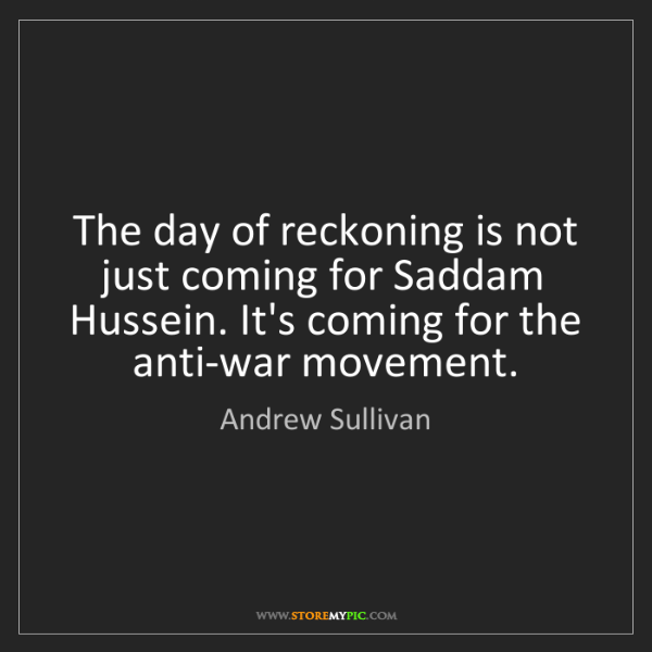 Andrew Sullivan: The day of reckoning is not just coming for Saddam Hussein....
