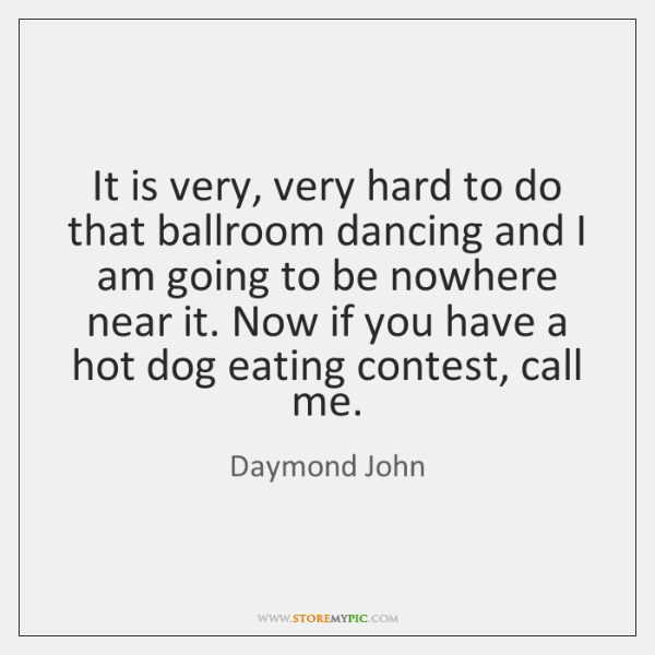It is very, very hard to do that ballroom dancing and I ...