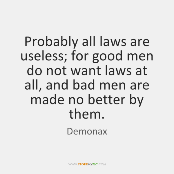 Probably all laws are useless; for good men do not want laws ...