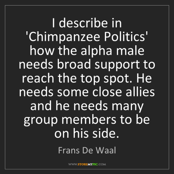 Frans De Waal: I describe in 'Chimpanzee Politics' how the alpha male...