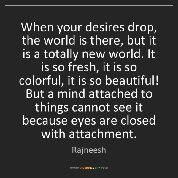 Rajneesh: When your desires drop, the world is there, but it is...