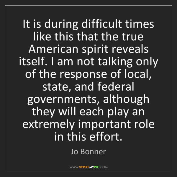 Jo Bonner: It is during difficult times like this that the true...