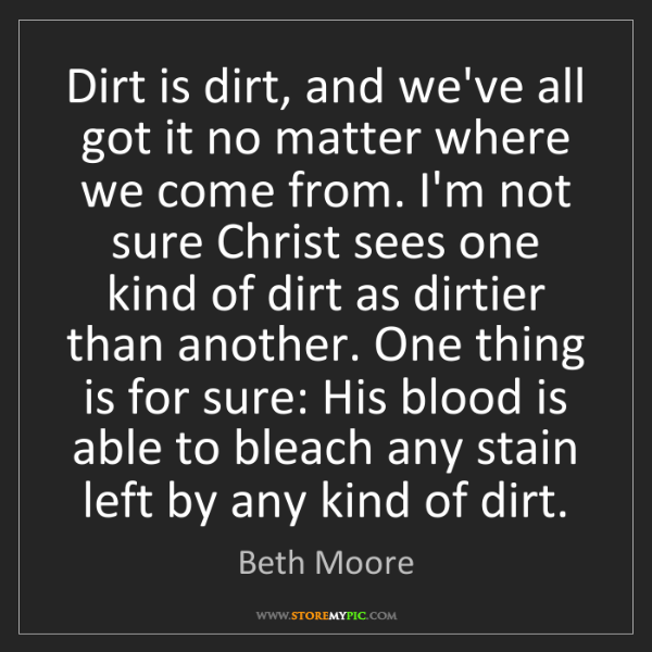 Beth Moore: Dirt is dirt, and we've all got it no matter where we...