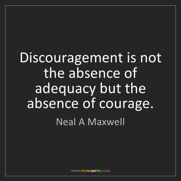 Neal A Maxwell: Discouragement is not the absence of adequacy but the...