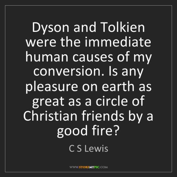 C S Lewis: Dyson and Tolkien were the immediate human causes of...