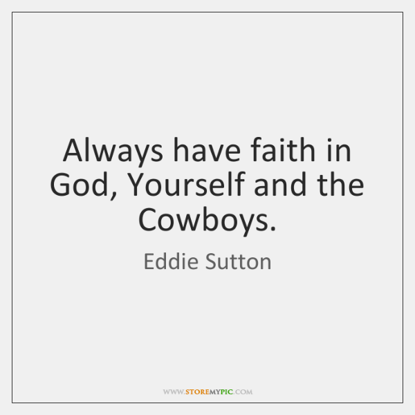 Always have faith in God, Yourself and the Cowboys.