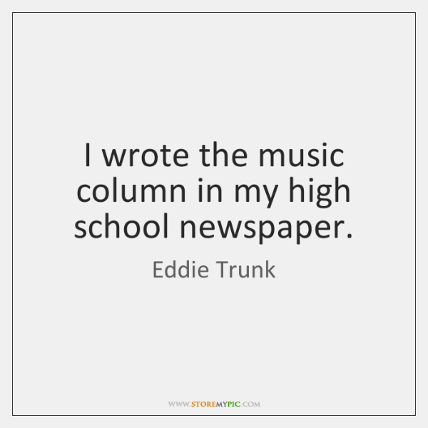 I wrote the music column in my high school newspaper.