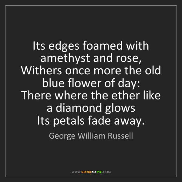 George William Russell: Its edges foamed with amethyst and rose,   Withers once...