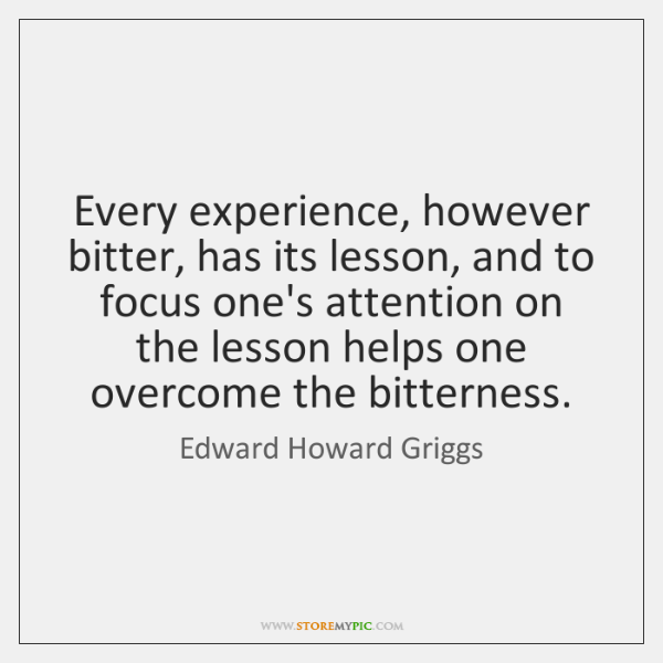 Every experience, however bitter, has its lesson, and to focus one's attention ...