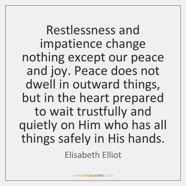 Restlessness and impatience change nothing except our peace