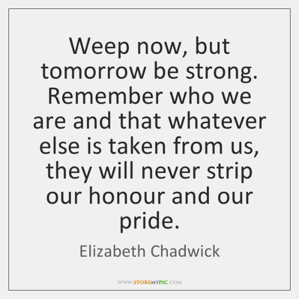 Weep now, but tomorrow be strong. Remember who we are and that ...