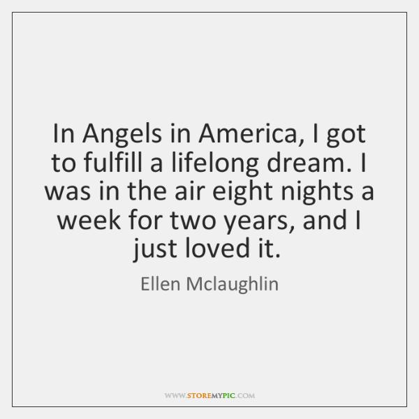 In Angels in America, I got to fulfill a lifelong dream. I ...