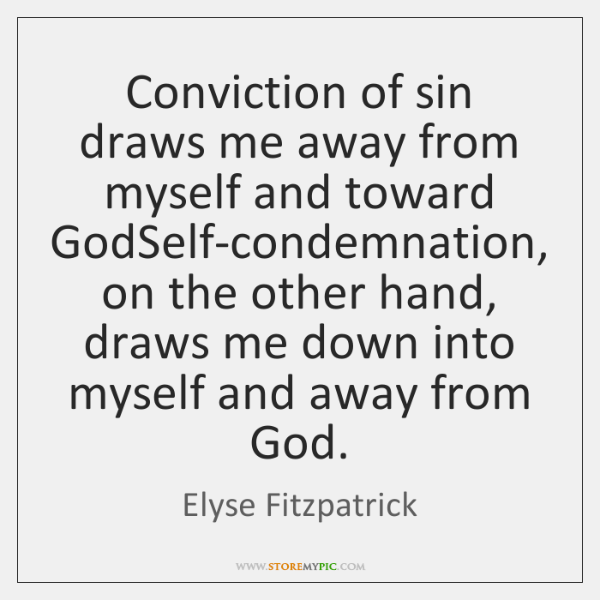 Conviction of sin draws me away from myself and toward GodSelf-condemnation, on ...