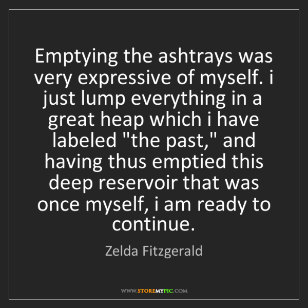 Zelda Fitzgerald: Emptying the ashtrays was very expressive of myself....