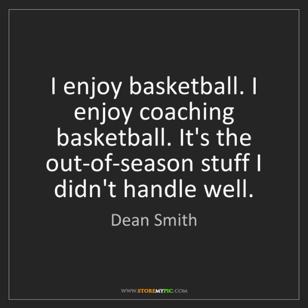 Dean Smith: I enjoy basketball. I enjoy coaching basketball. It's...