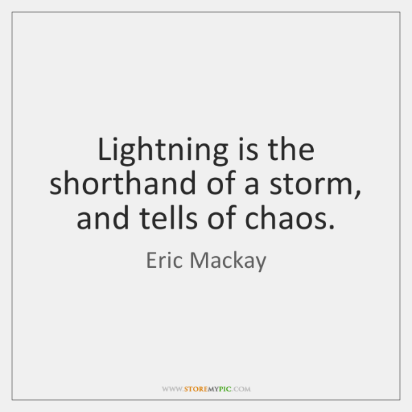 Lightning is the shorthand of a storm, and tells of chaos.