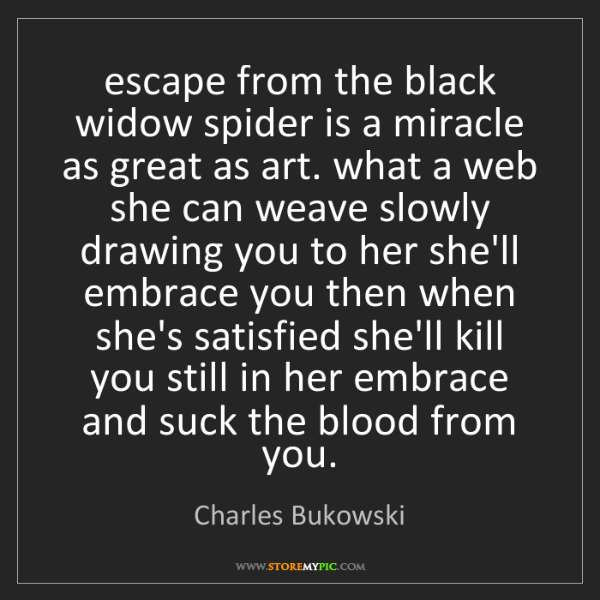 Charles Bukowski: escape from the black widow spider is a miracle as great...
