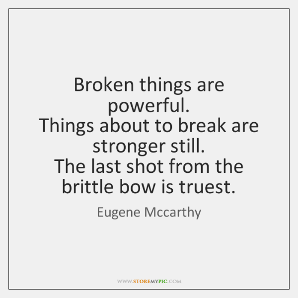 Broken things are powerful.   Things about to break are stronger still.   The ...