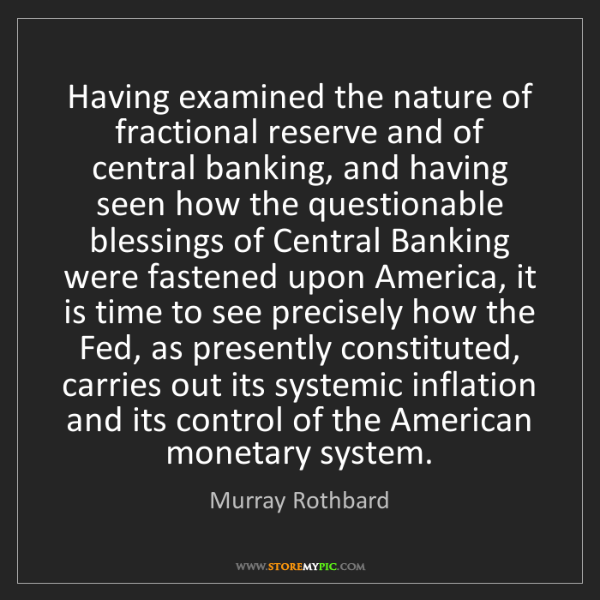 Murray Rothbard: Having examined the nature of fractional reserve and...