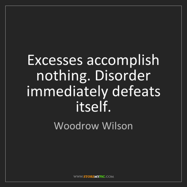Woodrow Wilson: Excesses accomplish nothing. Disorder immediately defeats...