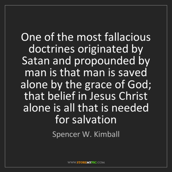 Spencer W. Kimball: One of the most fallacious doctrines originated by Satan...
