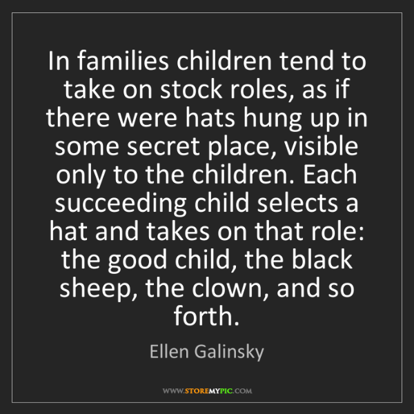 Ellen Galinsky: In families children tend to take on stock roles, as...