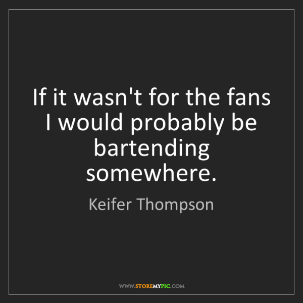 Keifer Thompson: If it wasn't for the fans I would probably be bartending...