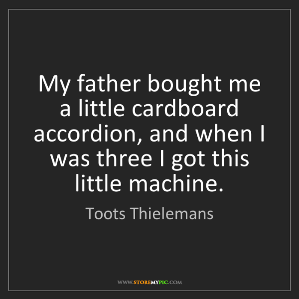 Toots Thielemans: My father bought me a little cardboard accordion, and...