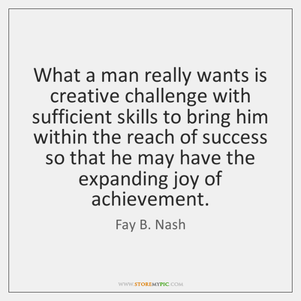 What a man really wants is creative challenge with sufficient skills to ...