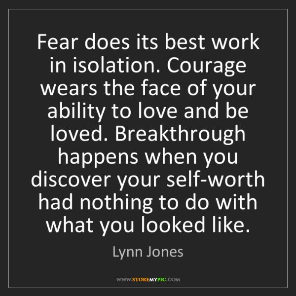 Lynn Jones: Fear does its best work in isolation. Courage wears the...