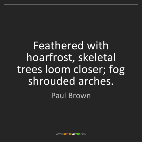 Paul Brown: Feathered with hoarfrost, skeletal trees loom closer;...