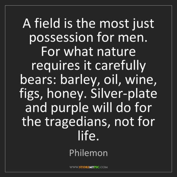 Philemon: A field is the most just possession for men. For what...