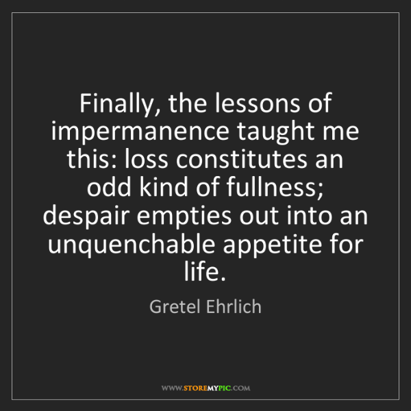 Gretel Ehrlich: Finally, the lessons of impermanence taught me this:...
