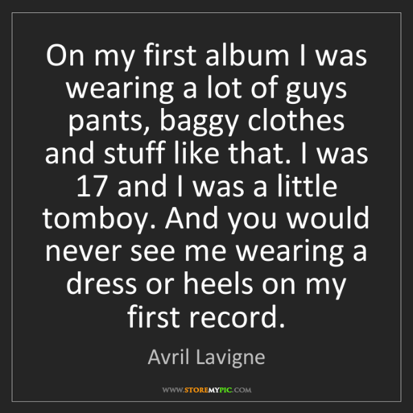 Avril Lavigne: On my first album I was wearing a lot of guys pants,...