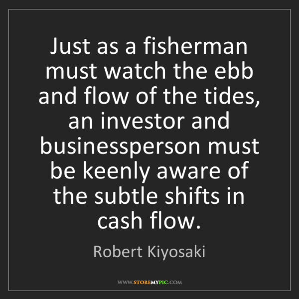 Robert Kiyosaki: Just as a fisherman must watch the ebb and flow of the...