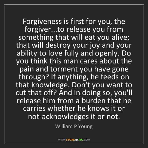 William P Young: Forgiveness is first for you, the forgiver...to release...