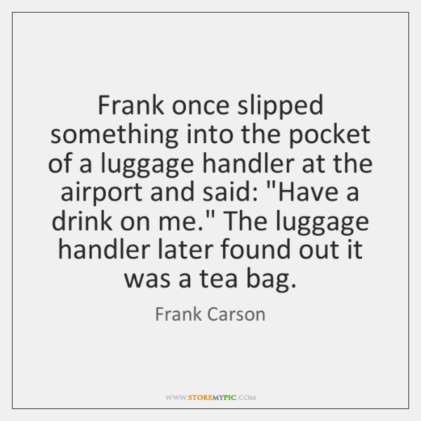 Frank once slipped something into the pocket of a luggage handler at ...