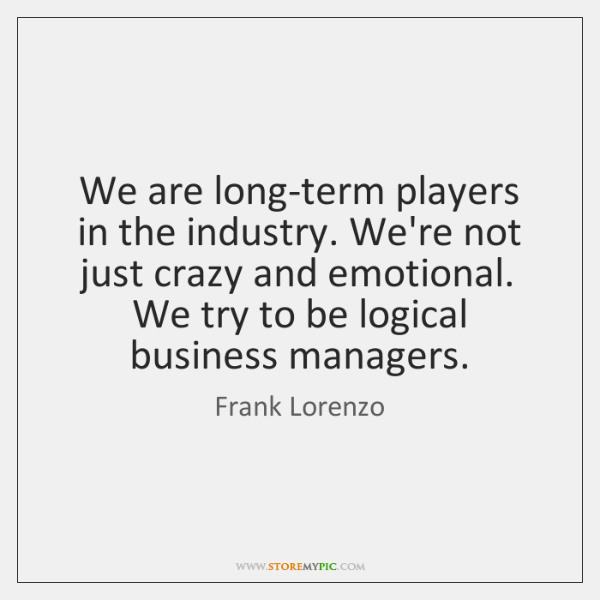 We are long-term players in the industry. We're not just crazy and ...