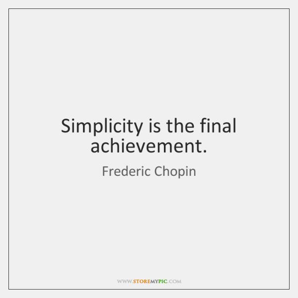 Simplicity is the final achievement.